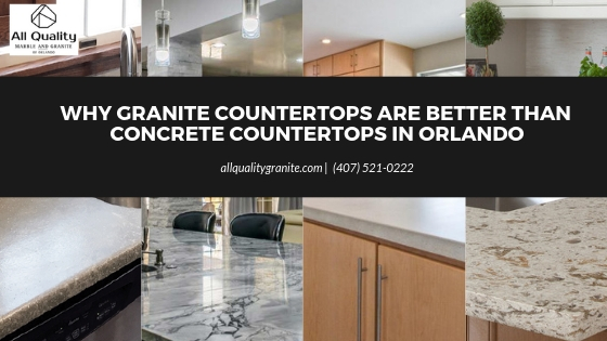 Why Granite Countertops are better than Concrete Countertops in Orlando